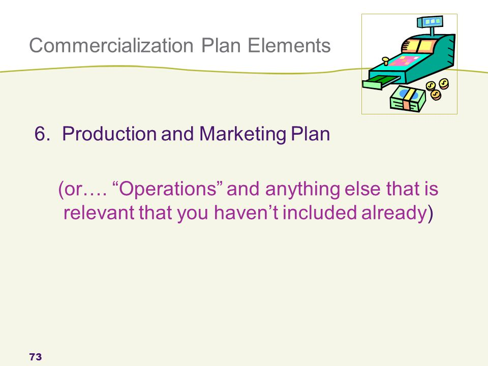 Commercialization Plan Elements 73 6. Production and Marketing Plan (or….