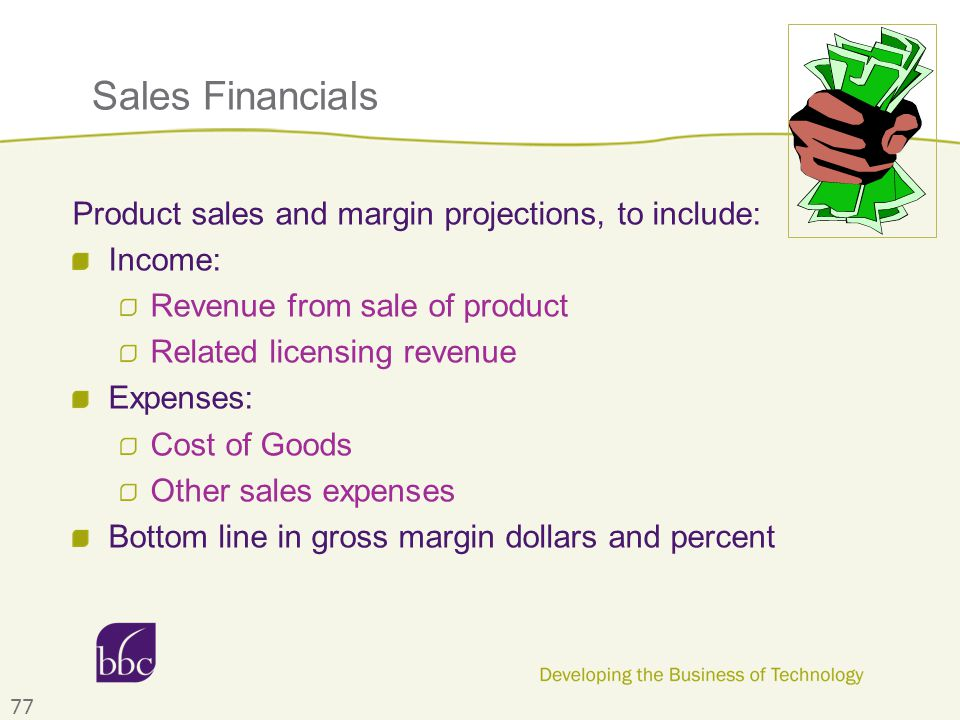 Sales Financials Product sales and margin projections, to include: Income: Revenue from sale of product Related licensing revenue Expenses: Cost of Goods Other sales expenses Bottom line in gross margin dollars and percent 77