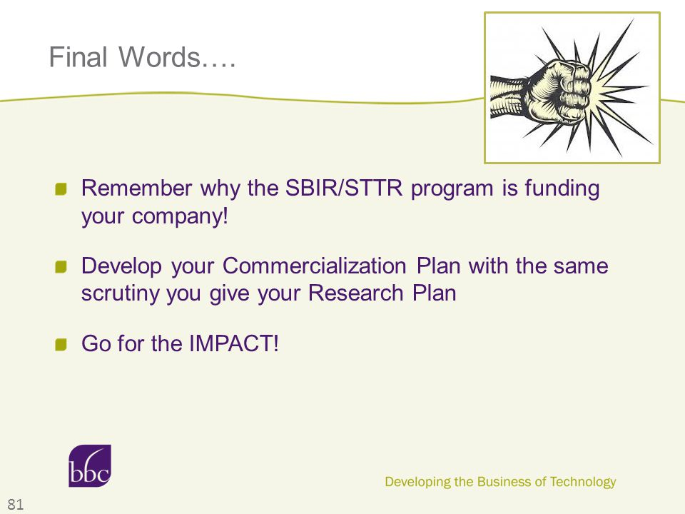 Final Words…. Remember why the SBIR/STTR program is funding your company! Develop your Commercialization Plan with the same scrutiny you give your Res