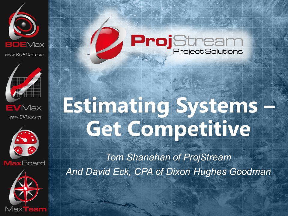Estimating Systems – Get Competitive www.BOEMax.com www.EVMax.net Tom Shanahan of ProjStream And David Eck, CPA of Dixon Hughes Goodman