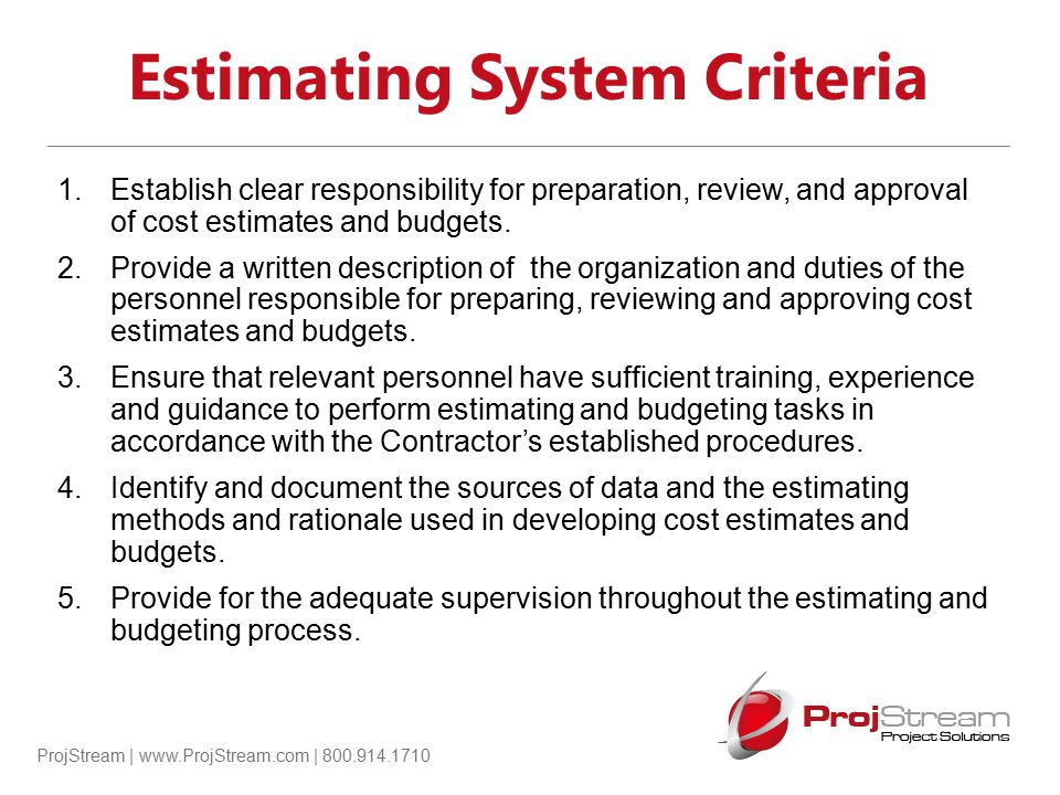 ProjStream | www.ProjStream.com | 800.914.1710 Estimating System Criteria 1.Establish clear responsibility for preparation, review, and approval of co