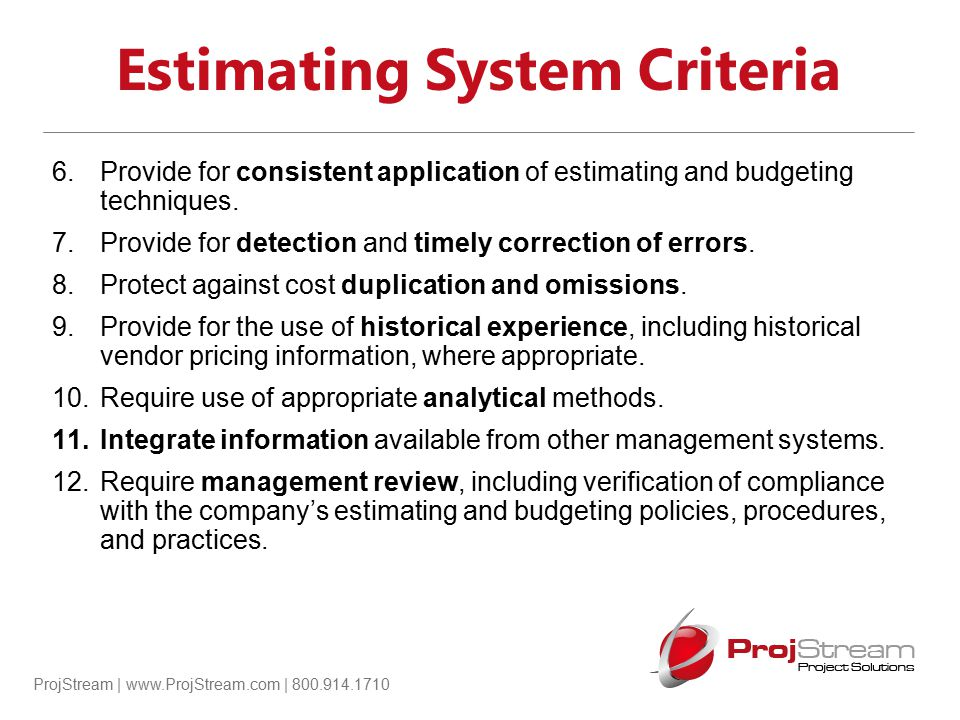 ProjStream | www.ProjStream.com | 800.914.1710 Estimating System Criteria 6.Provide for consistent application of estimating and budgeting techniques.