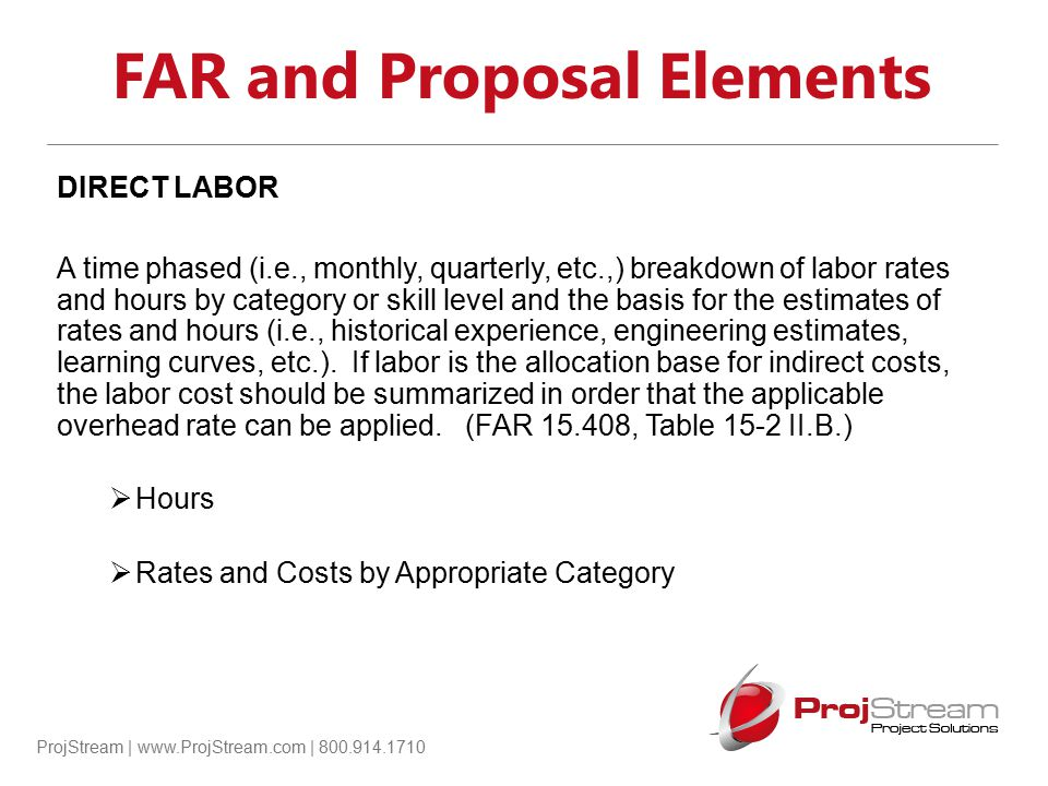 ProjStream | www.ProjStream.com | 800.914.1710 FAR and Proposal Elements DIRECT LABOR A time phased (i.e., monthly, quarterly, etc.,) breakdown of lab