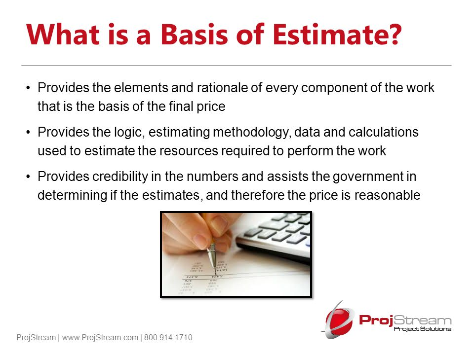 ProjStream | www.ProjStream.com | 800.914.1710 What is a Basis of Estimate? Provides the elements and rationale of every component of the work that is