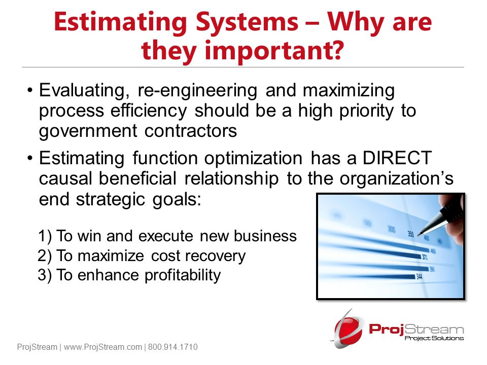 ProjStream | www.ProjStream.com | 800.914.1710 Estimating System Criteria 16.Provide estimating and budgeting practices that consistently generate sound proposals that are compliant with the provisions of the solicitation and are adequate to serve as a basis to reach a fair and reasonable price.