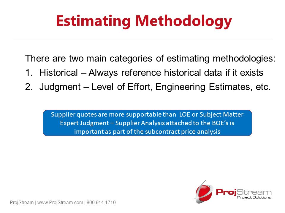 ProjStream | www.ProjStream.com | 800.914.1710 Estimating Methodology There are two main categories of estimating methodologies: 1.Historical – Always