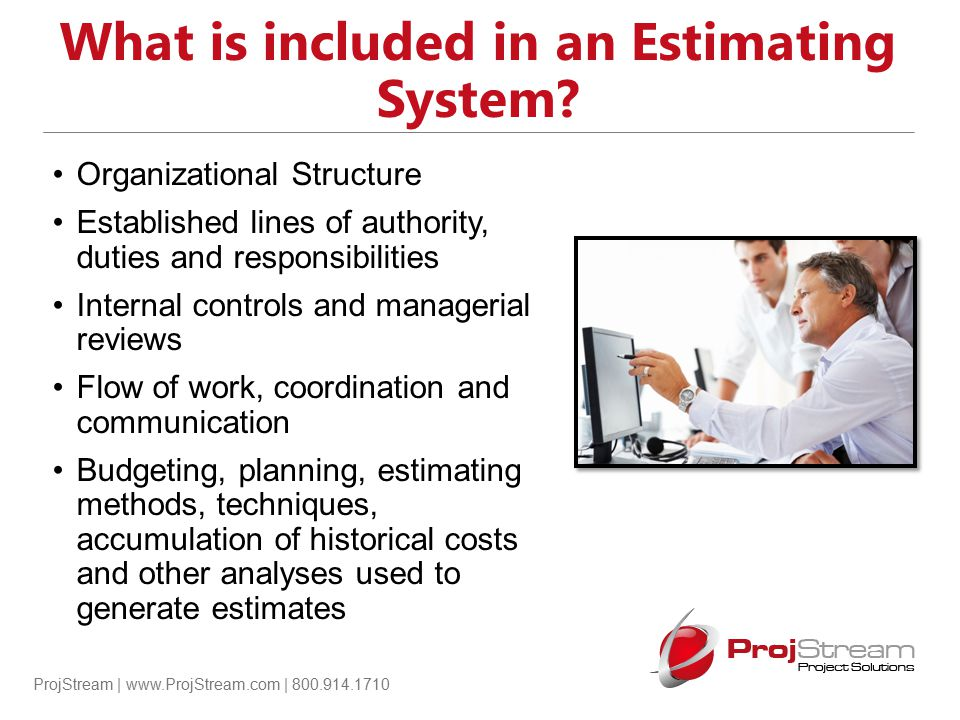 ProjStream | www.ProjStream.com | 800.914.1710 What is included in an Estimating System? Organizational Structure Established lines of authority, duti