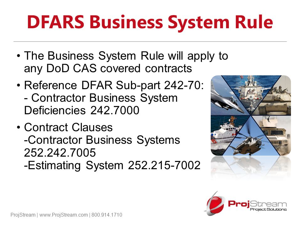 ProjStream | www.ProjStream.com | 800.914.1710 Applicability of the Business System Rule: Estimating System The Business System Rule will apply to any DoD CAS covered contracts Reference DFAR Sub-part 242-70: - Contractor Business System Deficiencies 242.7000 Contract Clauses -Contractor Business Systems 252.242.7005 -Estimating System 252.215-7002