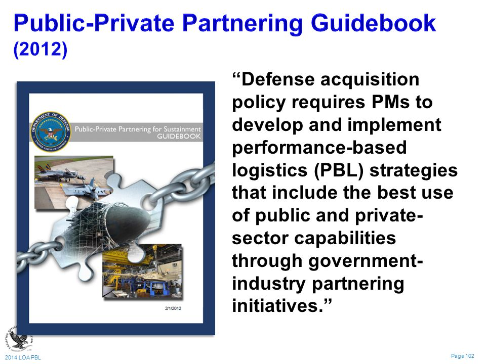 2014 LOA PBL Page 102 Defense acquisition policy requires PMs to develop and implement performance-based logistics (PBL) strategies that include the best use of public and private- sector capabilities through government- industry partnering initiatives.
