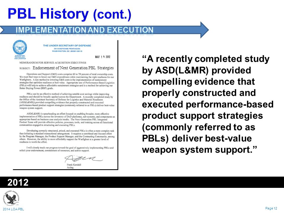 2014 LOA PBL Page 12 2012 Endorsement of Next Generation PBL Strategies A recently completed study by ASD(L&MR) provided compelling evidence that properly constructed and executed performance-based product support strategies (commonly referred to as PBLs) deliver best-value weapon system support.