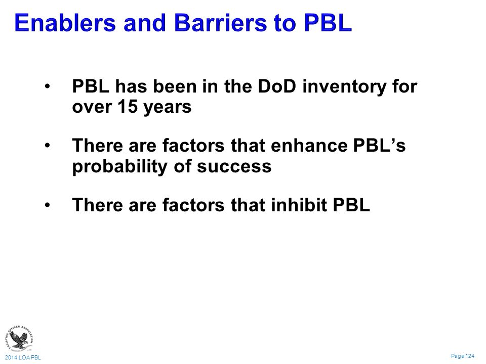 2014 LOA PBL Page 124 PBL has been in the DoD inventory for over 15 years There are factors that enhance PBL's probability of success There are factors that inhibit PBL