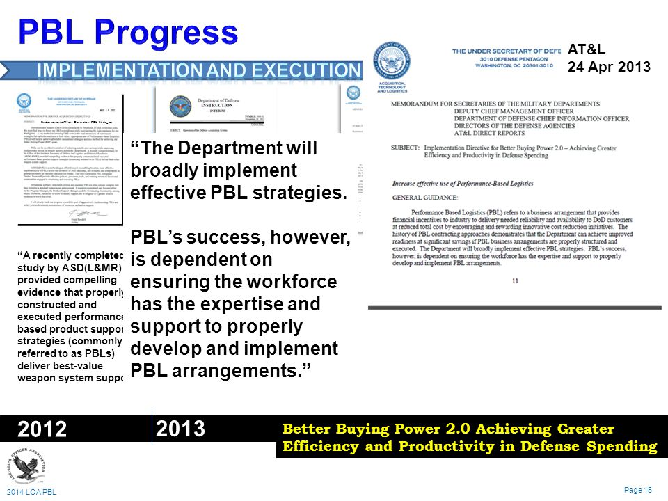 2014 LOA PBL Page 15 2012 2013 Endorsement of Next Generation PBL Strategies A recently completed study by ASD(L&MR) provided compelling evidence that properly constructed and executed performance- based product support strategies (commonly referred to as PBLs) deliver best-value weapon system support. The PM shall employ effective Performance-Based Life-Cycle Product Support (PBL) planning, development, implementation, and management.