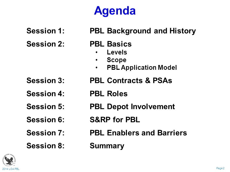 2014 LOA PBL Page 2 Session 1: PBL Background and History Session 2: PBL Basics Levels Scope PBL Application Model Session 3:PBL Contracts & PSAs Session 4: PBL Roles Session 5:PBL Depot Involvement Session 6:S&RP for PBL Session 7:PBL Enablers and Barriers Session 8:Summary