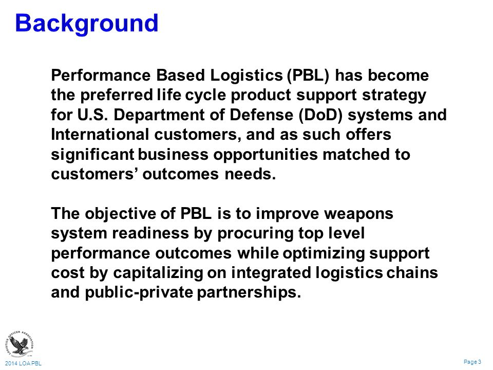 2014 LOA PBL Page 3 Performance Based Logistics (PBL) has become the preferred life cycle product support strategy for U.S.