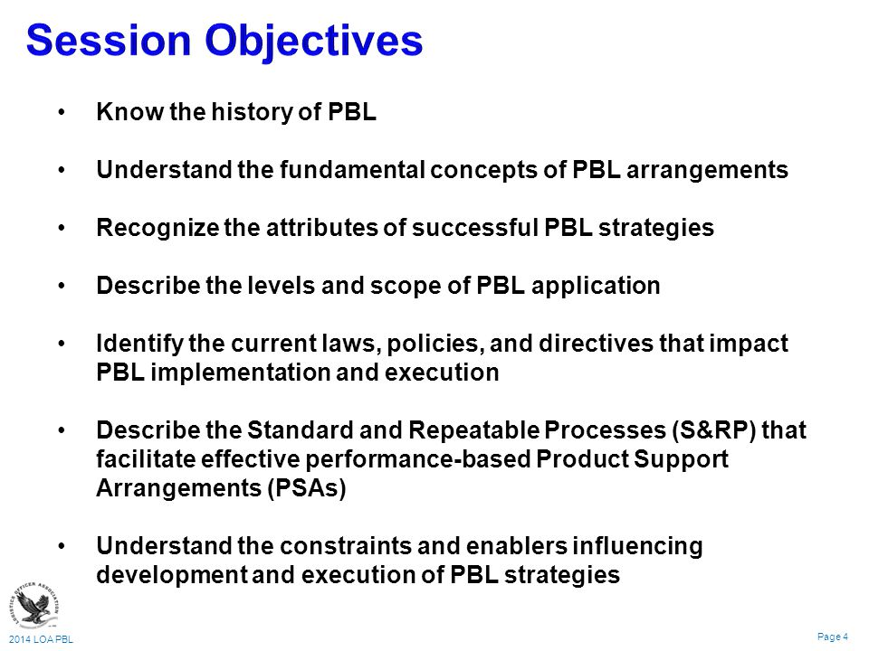 2014 LOA PBL Page 4 Know the history of PBL Understand the fundamental concepts of PBL arrangements Recognize the attributes of successful PBL strategies Describe the levels and scope of PBL application Identify the current laws, policies, and directives that impact PBL implementation and execution Describe the Standard and Repeatable Processes (S&RP) that facilitate effective performance-based Product Support Arrangements (PSAs) Understand the constraints and enablers influencing development and execution of PBL strategies