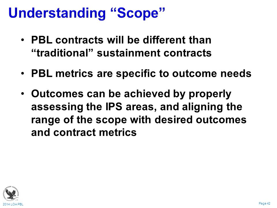 2014 LOA PBL Page 42 PBL contracts will be different than traditional sustainment contracts PBL metrics are specific to outcome needs Outcomes can be achieved by properly assessing the IPS areas, and aligning the range of the scope with desired outcomes and contract metrics