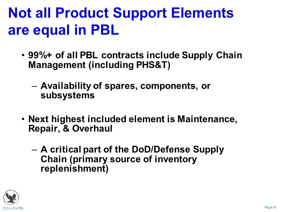 2014 LOA PBL Page 48 99%+ of all PBL contracts include Supply Chain Management (including PHS&T) – –Availability of spares, components, or subsystems Next highest included element is Maintenance, Repair, & Overhaul – –A critical part of the DoD/Defense Supply Chain (primary source of inventory replenishment)