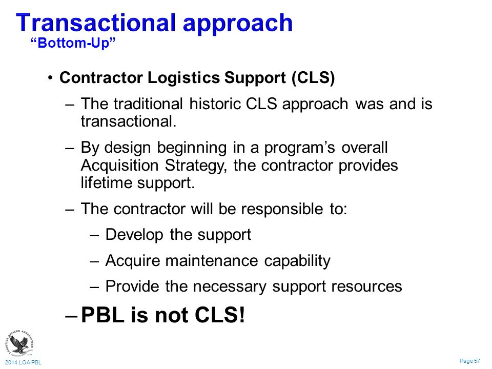 2014 LOA PBL Page 57 Contractor Logistics Support (CLS) –The traditional historic CLS approach was and is transactional.