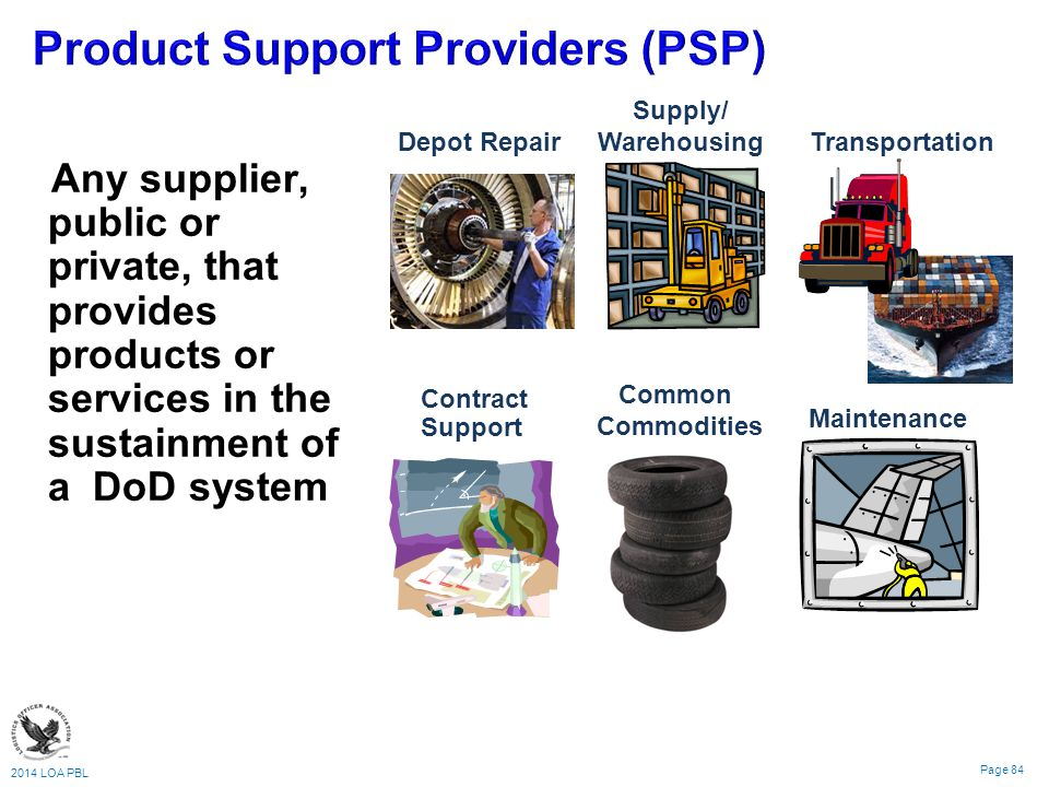 2014 LOA PBL Page 84 Any supplier, public or private, that provides products or services in the sustainment of a DoD system Supply/ Warehousing Depot Repair Contract Support Common Commodities Transportation Maintenance
