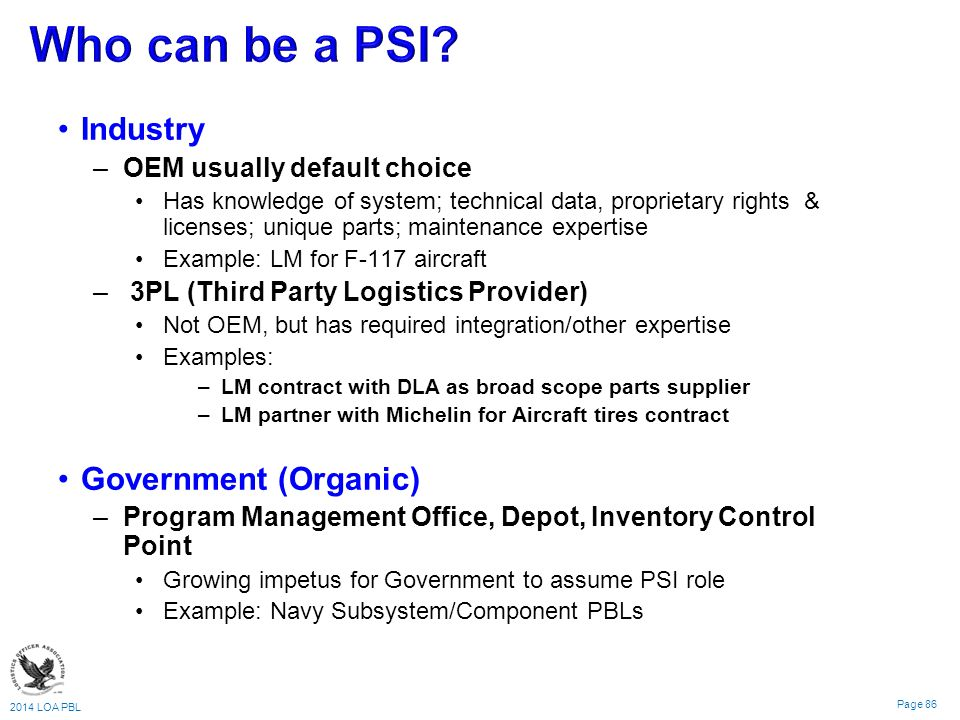 2014 LOA PBL Page 86 Industry –OEM usually default choice Has knowledge of system; technical data, proprietary rights & licenses; unique parts; maintenance expertise Example: LM for F-117 aircraft – 3PL (Third Party Logistics Provider) Not OEM, but has required integration/other expertise Examples: –LM contract with DLA as broad scope parts supplier –LM partner with Michelin for Aircraft tires contract Government (Organic) –Program Management Office, Depot, Inventory Control Point Growing impetus for Government to assume PSI role Example: Navy Subsystem/Component PBLs