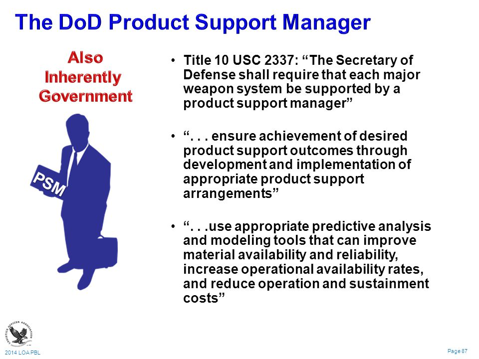 2014 LOA PBL Page 87 Title 10 USC 2337: The Secretary of Defense shall require that each major weapon system be supported by a product support manager ...