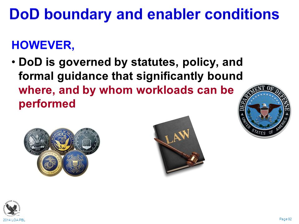 2014 LOA PBL Page 92 HOWEVER, DoD is governed by statutes, policy, and formal guidance that significantly bound where, and by whom workloads can be performed