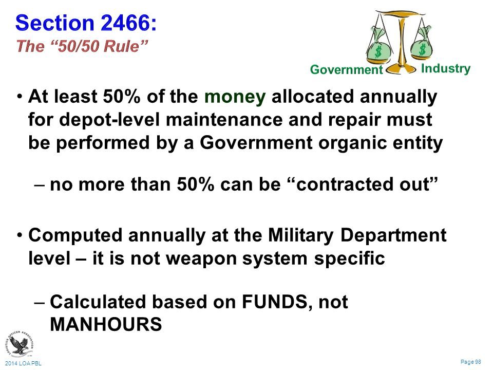 2014 LOA PBL Page 98 At least 50% of the money allocated annually for depot-level maintenance and repair must be performed by a Government organic entity – –no more than 50% can be contracted out Computed annually at the Military Department level – it is not weapon system specific – –Calculated based on FUNDS, not MANHOURS
