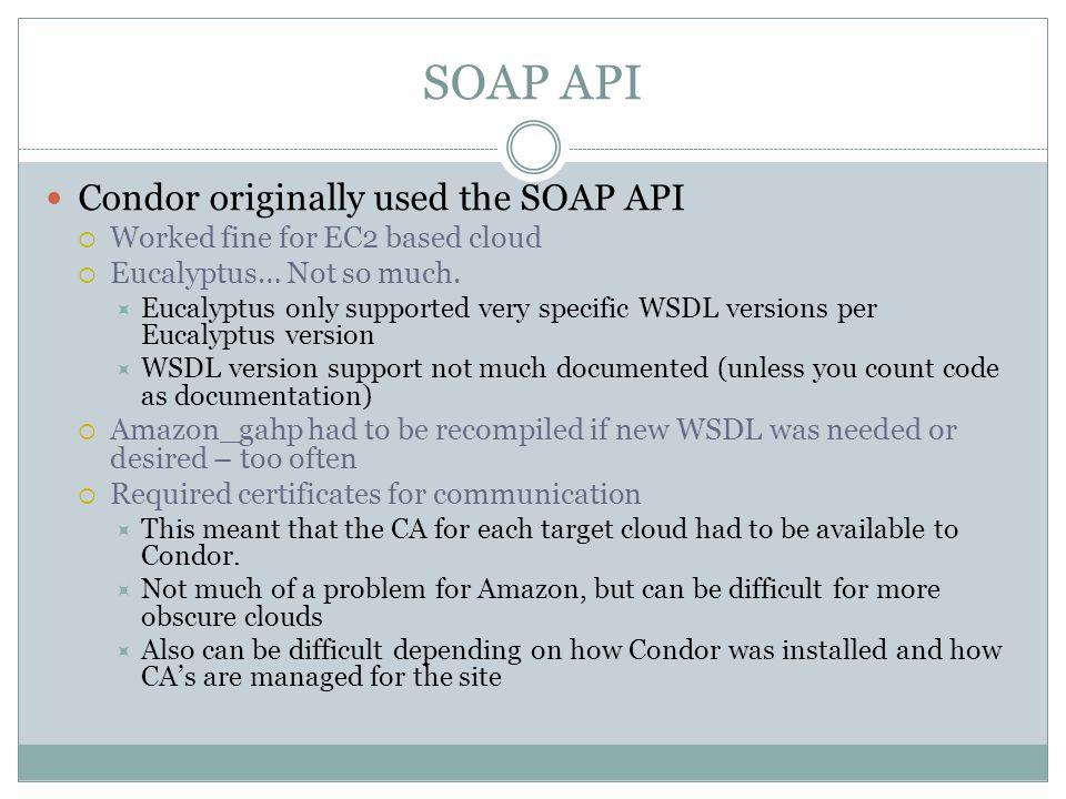 SOAP API Condor originally used the SOAP API  Worked fine for EC2 based cloud  Eucalyptus… Not so much.