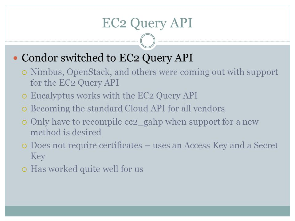 EC2 Query API Condor switched to EC2 Query API  Nimbus, OpenStack, and others were coming out with support for the EC2 Query API  Eucalyptus works with the EC2 Query API  Becoming the standard Cloud API for all vendors  Only have to recompile ec2_gahp when support for a new method is desired  Does not require certificates – uses an Access Key and a Secret Key  Has worked quite well for us