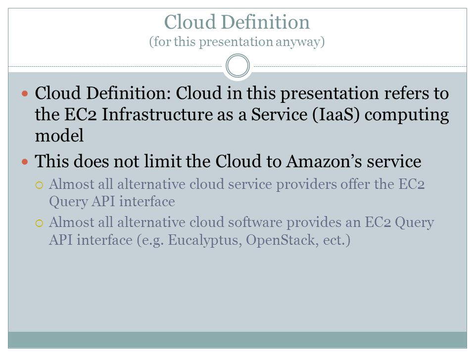 Cloud Definition (for this presentation anyway) Cloud Definition: Cloud in this presentation refers to the EC2 Infrastructure as a Service (IaaS) computing model This does not limit the Cloud to Amazon's service  Almost all alternative cloud service providers offer the EC2 Query API interface  Almost all alternative cloud software provides an EC2 Query API interface (e.g.