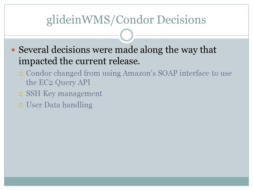 glideinWMS/Condor Decisions Several decisions were made along the way that impacted the current release.