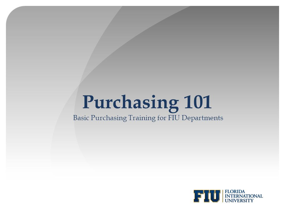Purchasing 101 Basic Purchasing Training for FIU Departments
