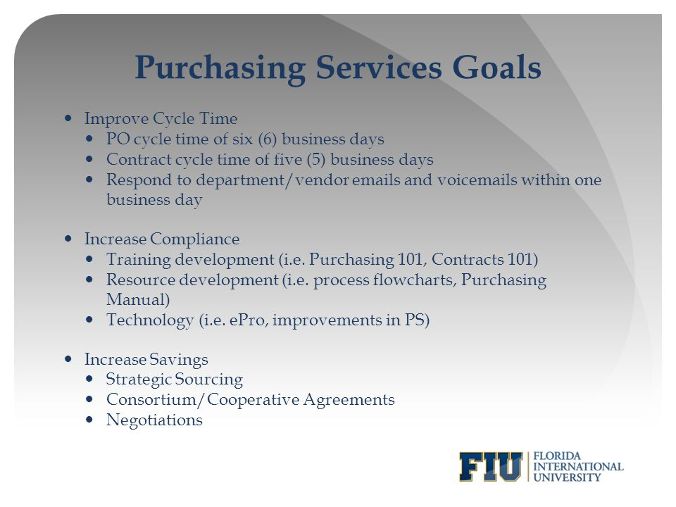 Purchasing Services Goals Improve Cycle Time PO cycle time of six (6) business days Contract cycle time of five (5) business days Respond to departmen