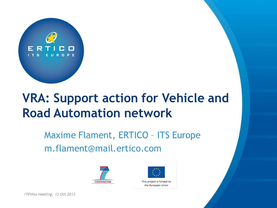 VRA in Short VRA – Vehicle and Road Automation is a support action funded by the European Union to create a collaboration network of experts and stakeholders working on deployment of automated vehicles and its related infrastructure ITFVHA meeting, 13 Oct 2013
