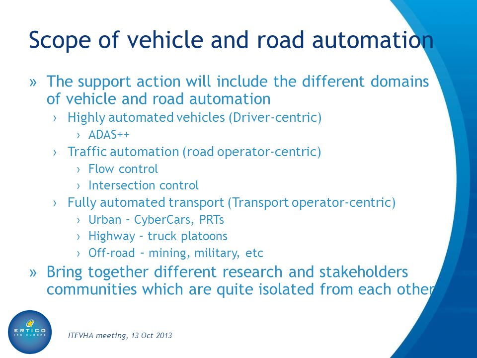 Scope of vehicle and road automation » The support action will include the different domains of vehicle and road automation › Highly automated vehicles (Driver-centric) › ADAS++ › Traffic automation (road operator-centric) › Flow control › Intersection control › Fully automated transport (Transport operator-centric) › Urban – CyberCars, PRTs › Highway – truck platoons › Off-road – mining, military, etc » Bring together different research and stakeholders communities which are quite isolated from each other ITFVHA meeting, 13 Oct 2013