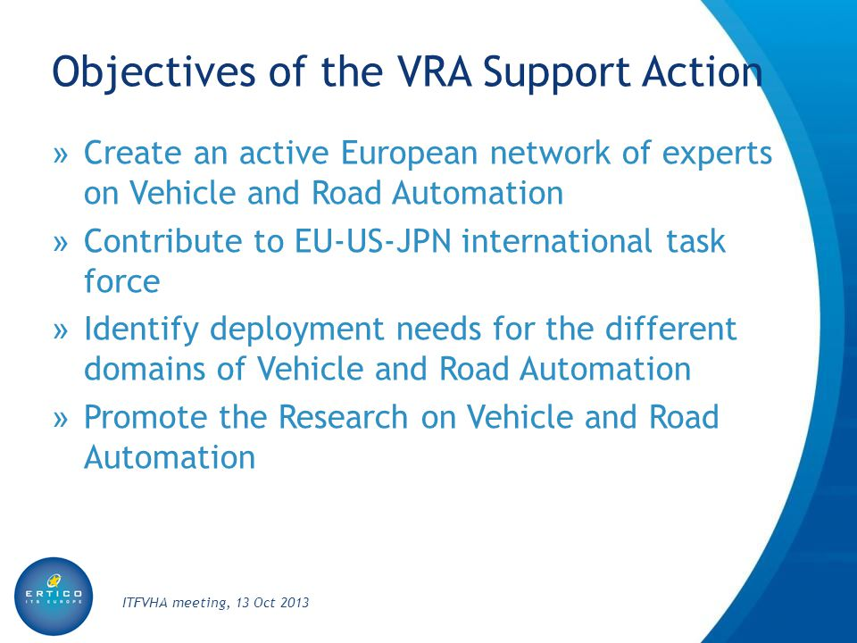 Objectives of the VRA Support Action » Create an active European network of experts on Vehicle and Road Automation » Contribute to EU-US-JPN international task force » Identify deployment needs for the different domains of Vehicle and Road Automation » Promote the Research on Vehicle and Road Automation ITFVHA meeting, 13 Oct 2013
