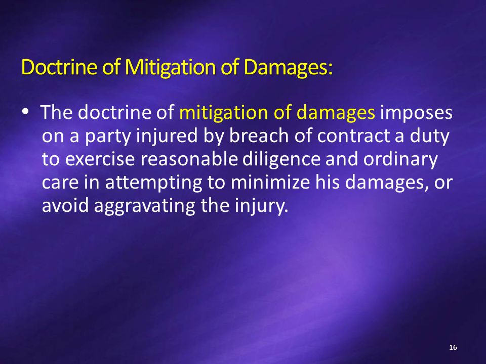 Doctrine of Mitigation of Damages:  The doctrine of mitigation of damages imposes on a party injured by breach of contract a duty to exercise reasonable diligence and ordinary care in attempting to minimize his damages, or avoid aggravating the injury.