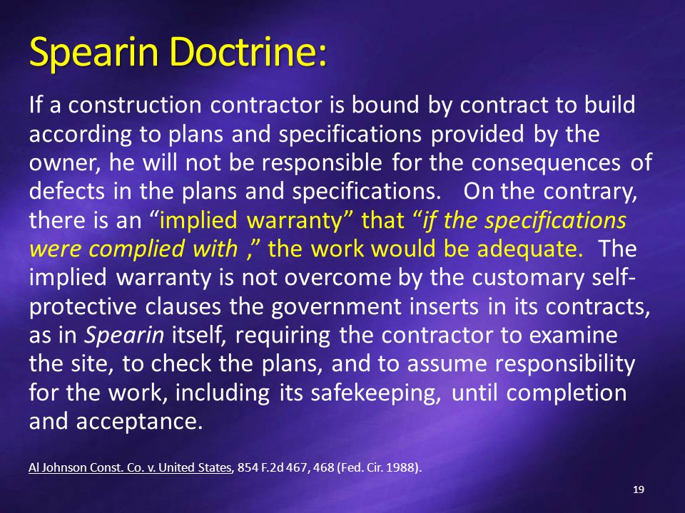 Spearin Doctrine: If a construction contractor is bound by contract to build according to plans and specifications provided by the owner, he will not be responsible for the consequences of defects in the plans and specifications.