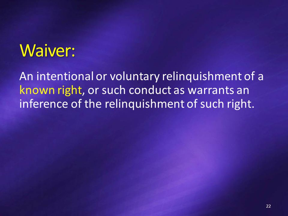 Waiver: An intentional or voluntary relinquishment of a known right, or such conduct as warrants an inference of the relinquishment of such right.