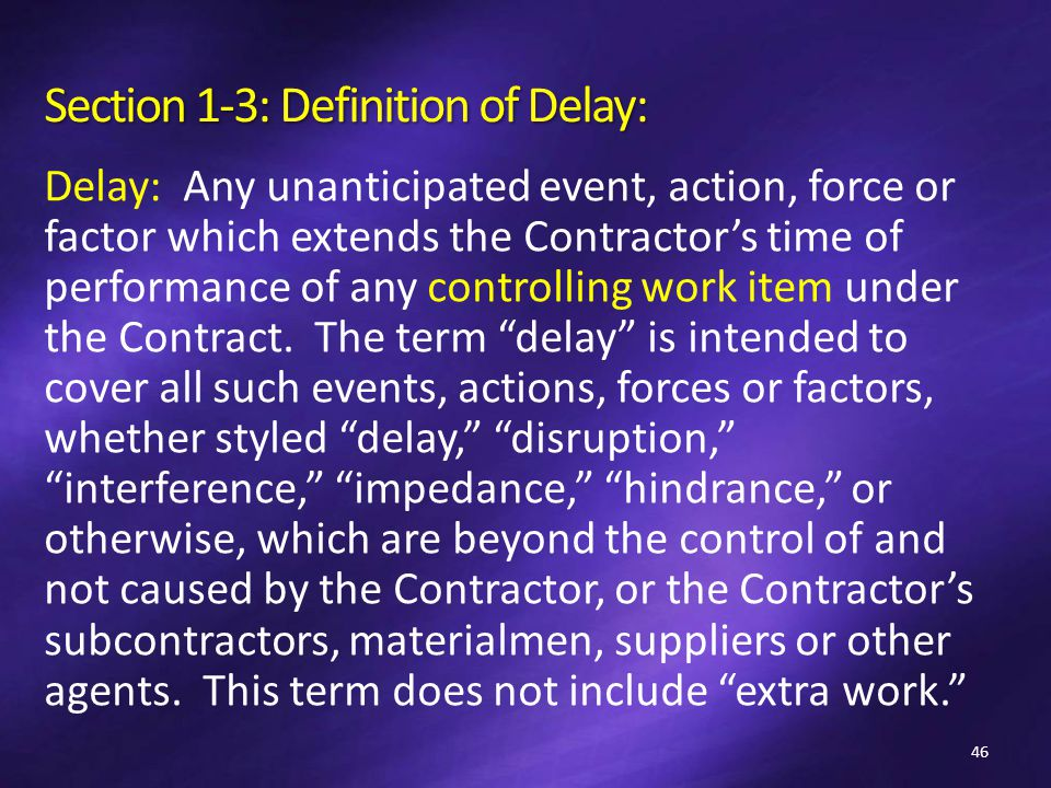 Section 1-3: Definition of Delay: Delay: Any unanticipated event, action, force or factor which extends the Contractor's time of performance of any controlling work item under the Contract.