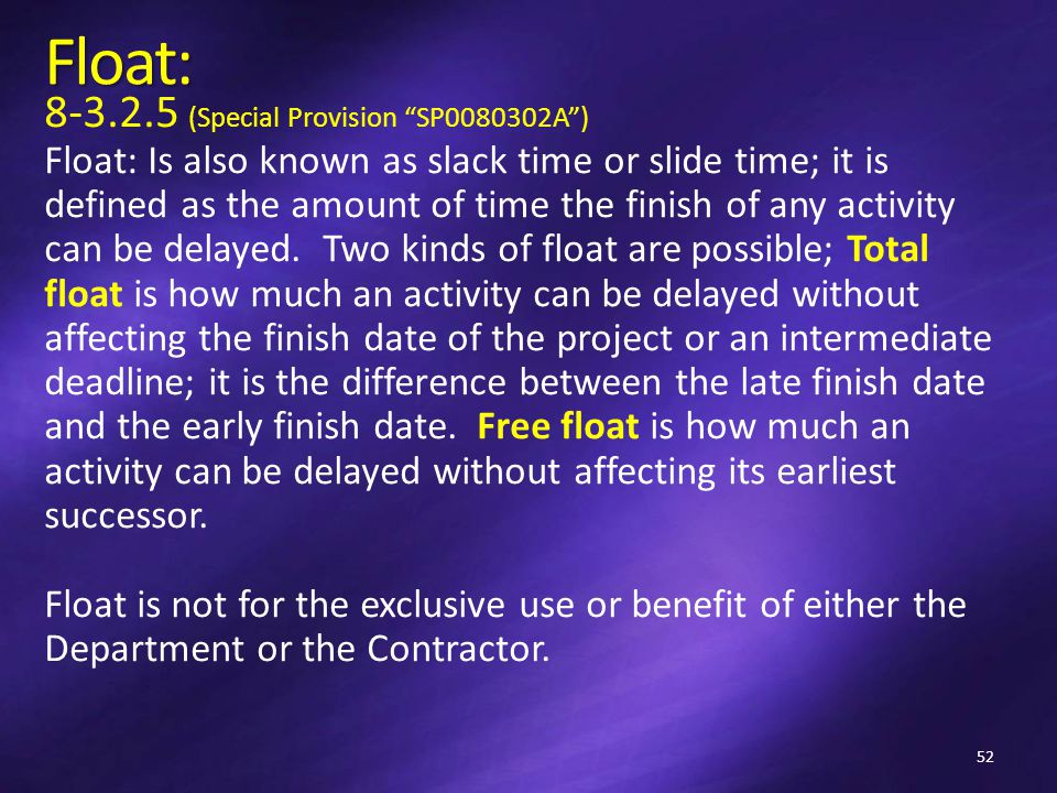 Float: 8-3.2.5 (Special Provision SP0080302A ) Float: Is also known as slack time or slide time; it is defined as the amount of time the finish of any activity can be delayed.