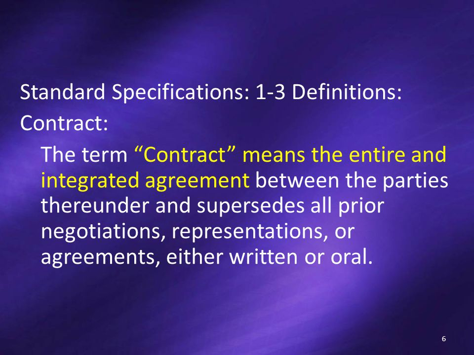 Standard Specifications: 1-3 Definitions: Contract: The term Contract means the entire and integrated agreement between the parties thereunder and supersedes all prior negotiations, representations, or agreements, either written or oral.