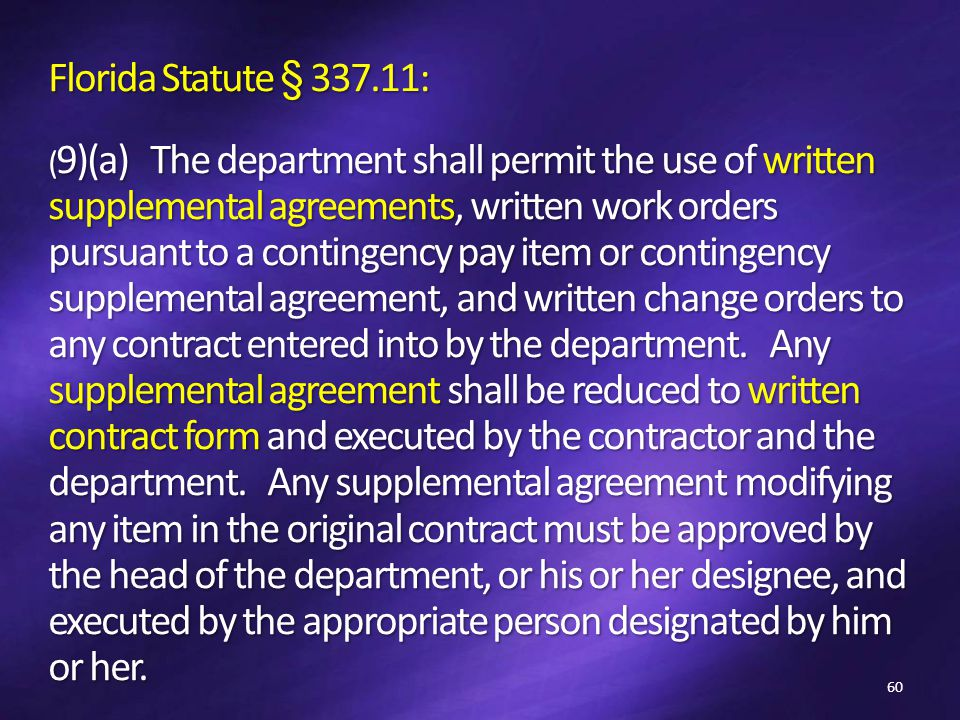 Florida Statute § 337.11: ( 9)(a) The department shall permit the use of written supplemental agreements, written work orders pursuant to a contingency pay item or contingency supplemental agreement, and written change orders to any contract entered into by the department.