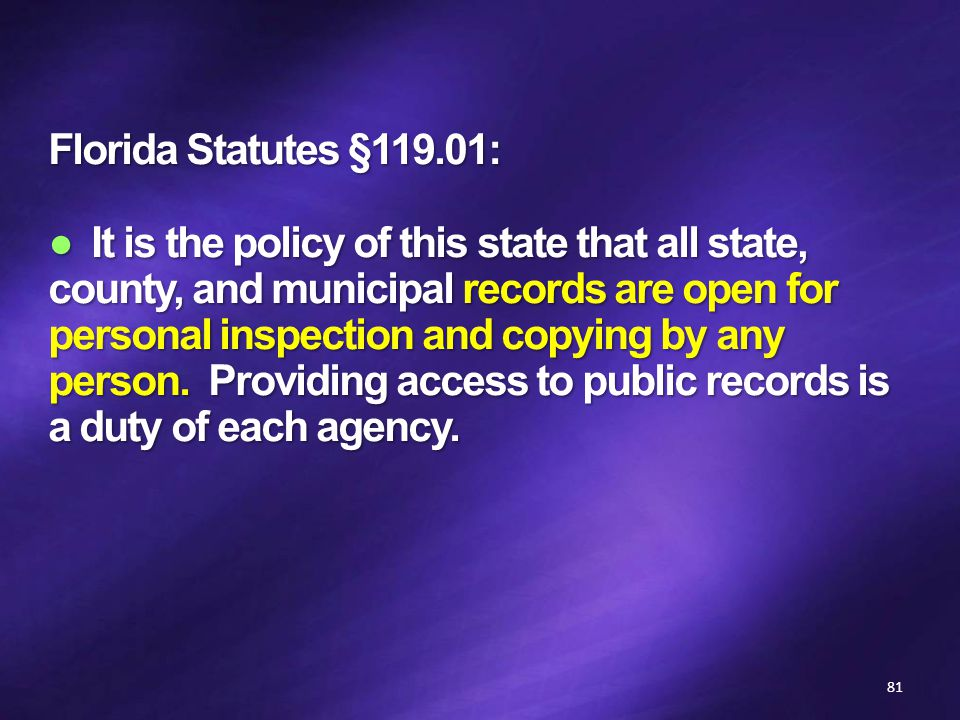 Florida Statutes §119.01: ● It is the policy of this state that all state, county, and municipal records are open for personal inspection and copying by any person.