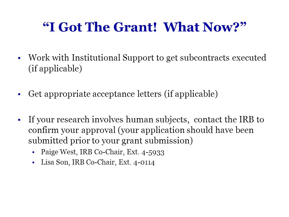 """""""I Got The Grant! What Now?"""" Work with Institutional Support to get subcontracts executed (if applicable) Get appropriate acceptance letters (if appli"""