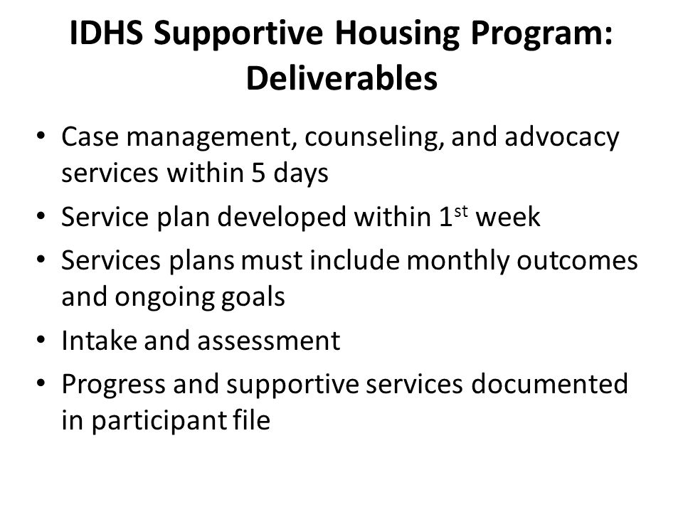 IDHS Supportive Housing Program: Deliverables Case management, counseling, and advocacy services within 5 days Service plan developed within 1 st week Services plans must include monthly outcomes and ongoing goals Intake and assessment Progress and supportive services documented in participant file