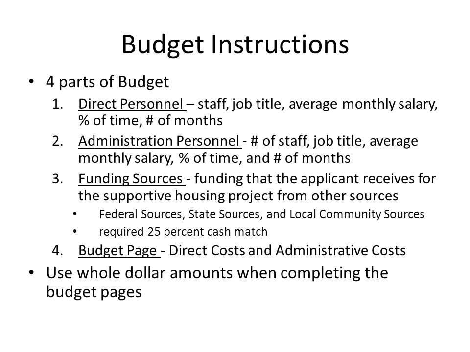 Budget Instructions 4 parts of Budget 1.Direct Personnel – staff, job title, average monthly salary, % of time, # of months 2.Administration Personnel - # of staff, job title, average monthly salary, % of time, and # of months 3.Funding Sources - funding that the applicant receives for the supportive housing project from other sources Federal Sources, State Sources, and Local Community Sources required 25 percent cash match 4.Budget Page - Direct Costs and Administrative Costs Use whole dollar amounts when completing the budget pages