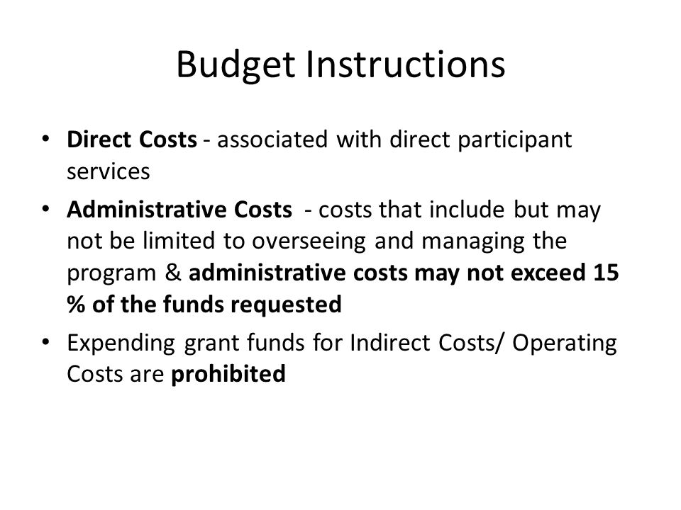 Budget Instructions Direct Costs - associated with direct participant services Administrative Costs - costs that include but may not be limited to ove