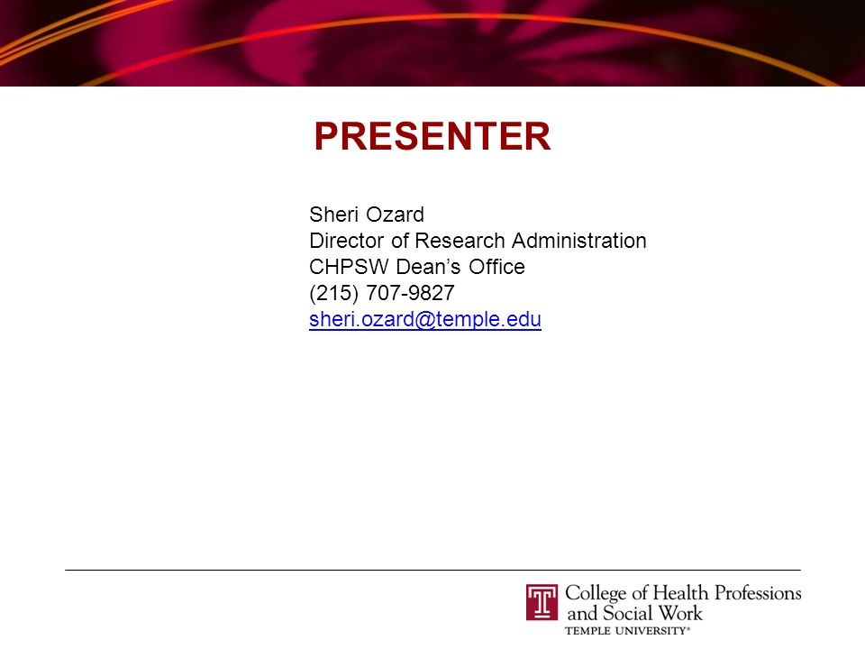 PRESENTER Sheri Ozard Director of Research Administration CHPSW Dean's Office (215) 707-9827 sheri.ozard@temple.edu
