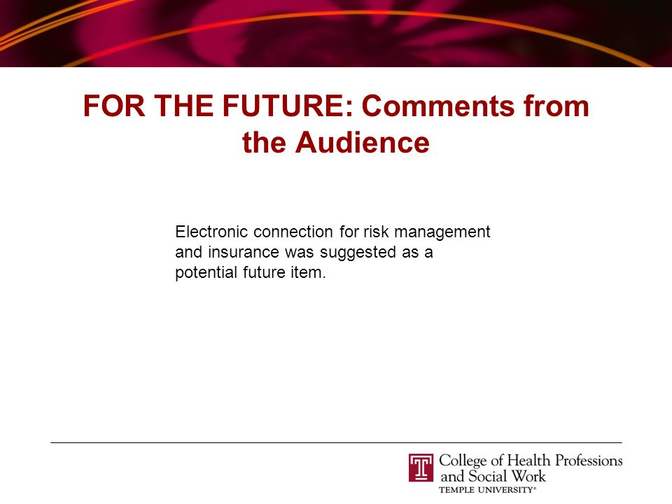 FOR THE FUTURE: Comments from the Audience Electronic connection for risk management and insurance was suggested as a potential future item.